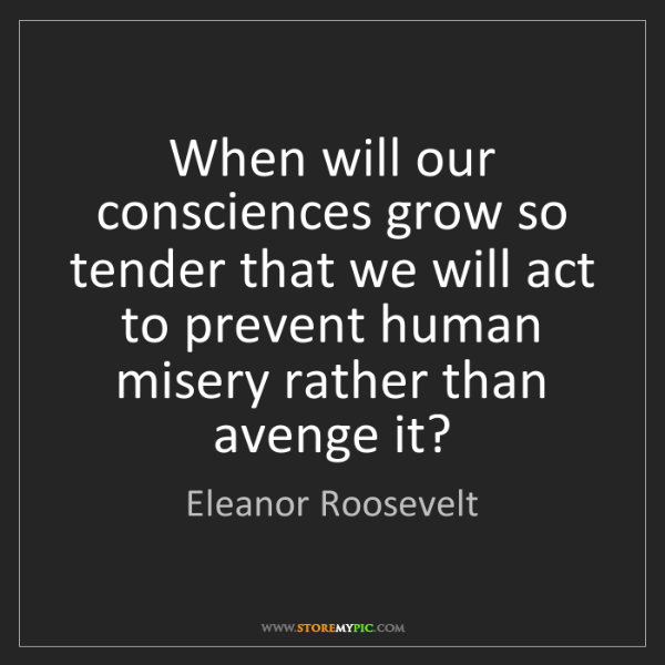 Eleanor Roosevelt: When will our consciences grow so tender that we will...