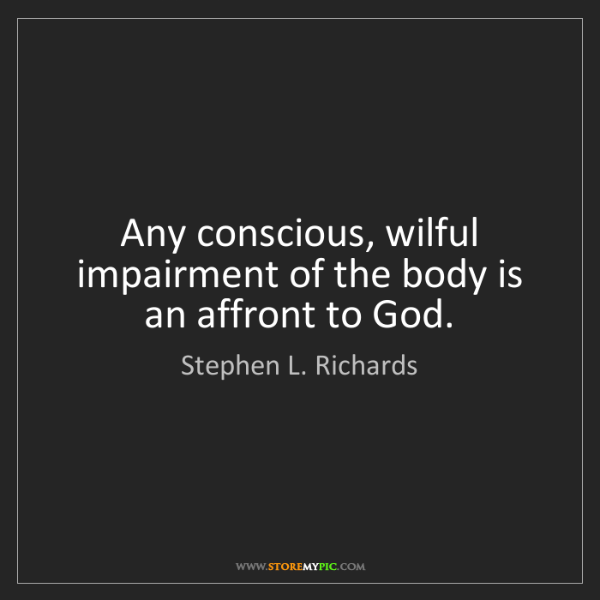 Stephen L. Richards: Any conscious, wilful impairment of the body is an affront...