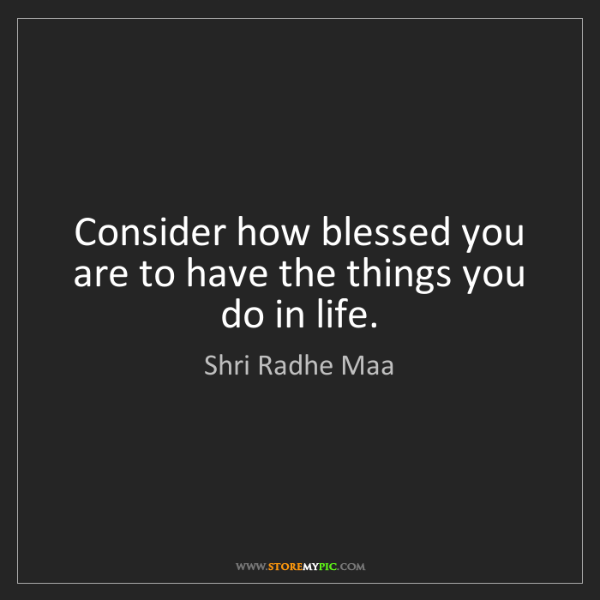 Shri Radhe Maa: Consider how blessed you are to have the things you do...