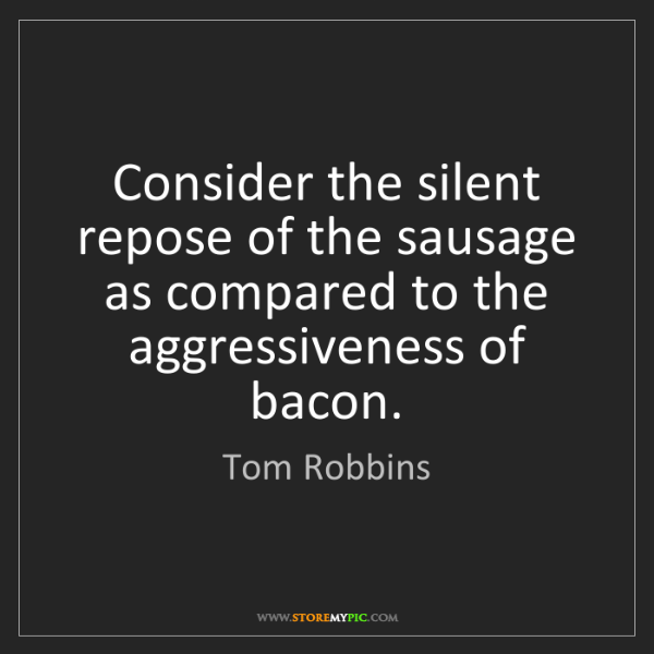 Tom Robbins: Consider the silent repose of the sausage as compared...