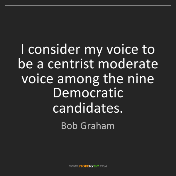 Bob Graham: I consider my voice to be a centrist moderate voice among...