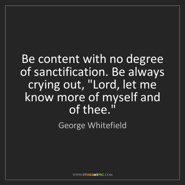 George Whitefield: Be content with no degree of sanctification. Be always...