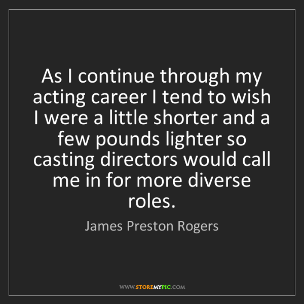 James Preston Rogers: As I continue through my acting career I tend to wish...