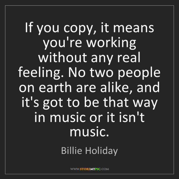 Billie Holiday: If you copy, it means you're working without any real...