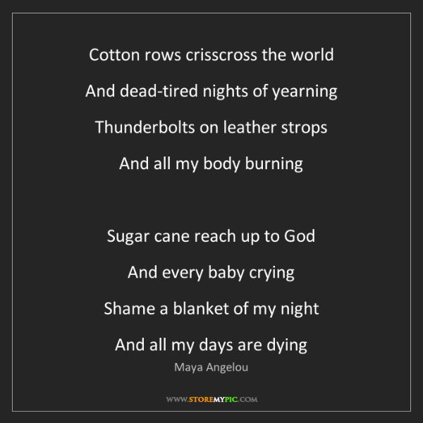 Maya Angelou: Cotton rows crisscross the world  And dead-tired nights...
