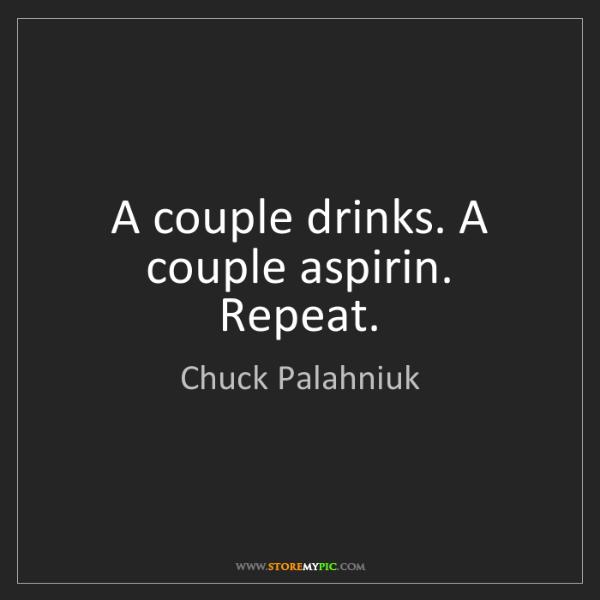 Chuck Palahniuk: A couple drinks. A couple aspirin. Repeat.