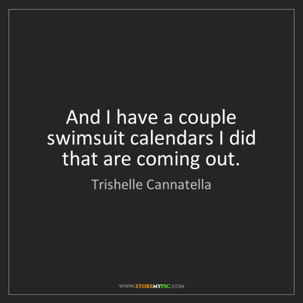 Trishelle Cannatella: And I have a couple swimsuit calendars I did that are...