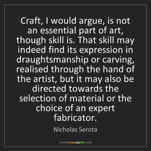 Nicholas Serota: Craft, I would argue, is not an essential part of art,...
