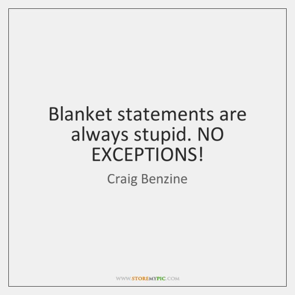Blanket statements are always stupid. NO EXCEPTIONS!