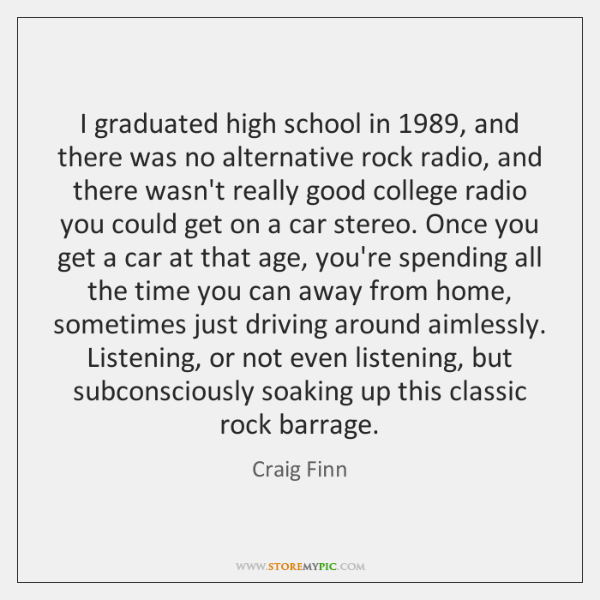 I graduated high school in 1989, and there was no alternative rock radio, ...