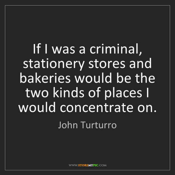 John Turturro: If I was a criminal, stationery stores and bakeries would...
