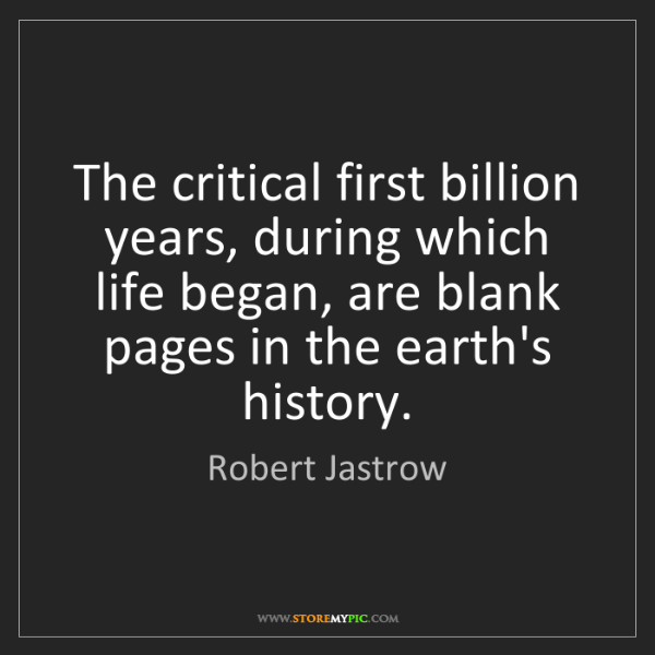 Robert Jastrow: The critical first billion years, during which life began,...