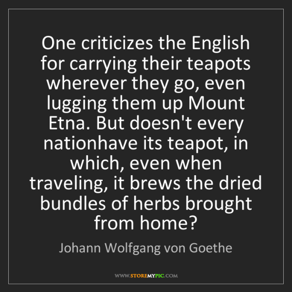 Johann Wolfgang von Goethe: One criticizes the English for carrying their teapots...