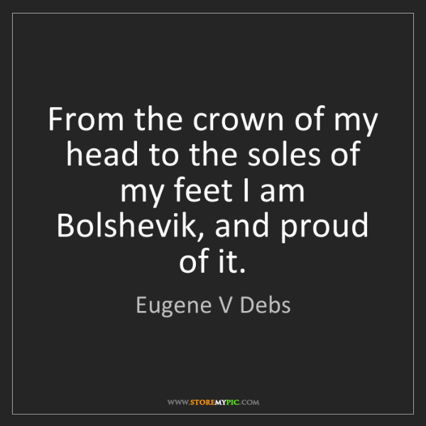 Eugene V Debs: From the crown of my head to the soles of my feet I am...