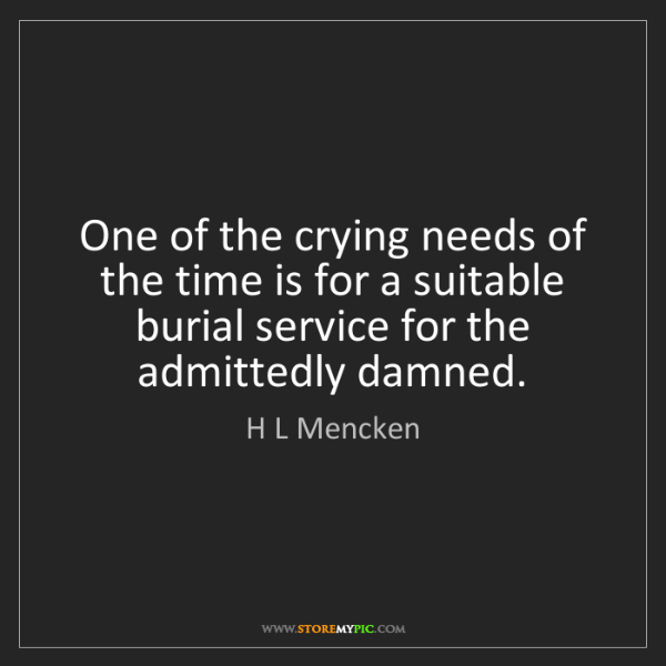H L Mencken: One of the crying needs of the time is for a suitable...