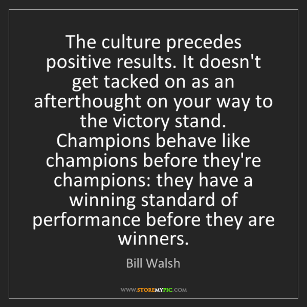 Bill Walsh: The culture precedes positive results. It doesn't get...