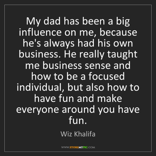 Wiz Khalifa: My dad has been a big influence on me, because he's always...