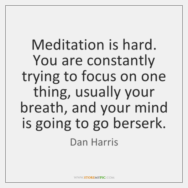 Meditation Is Hard You Are Constantly Trying To Focus On One Thing