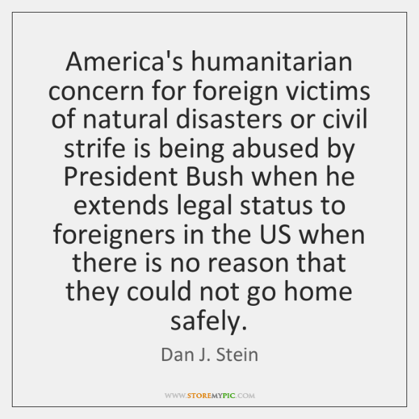 America's humanitarian concern for foreign victims of natural disasters or civil strife ...