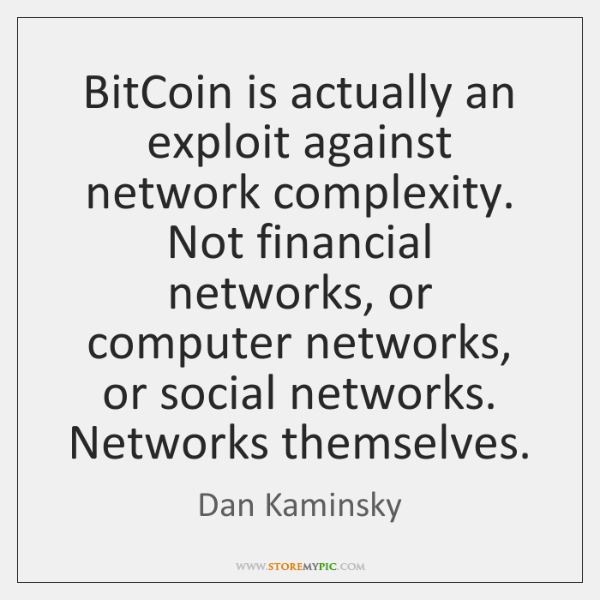 BitCoin is actually an exploit against network complexity. Not financial networks, or ...