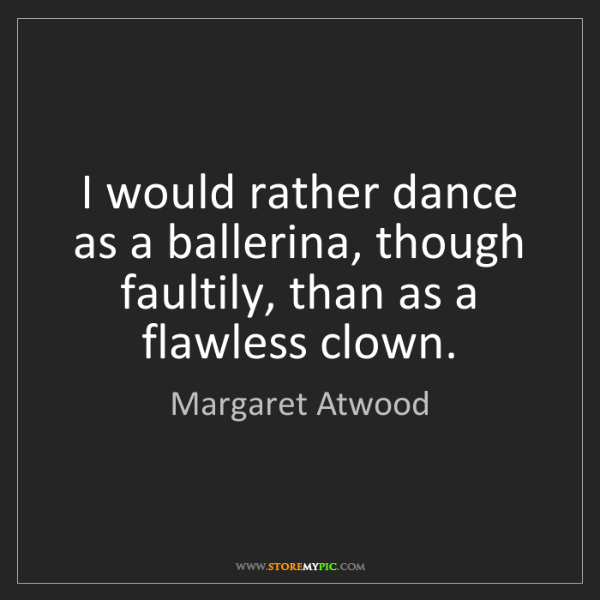 Margaret Atwood: I would rather dance as a ballerina, though faultily,...