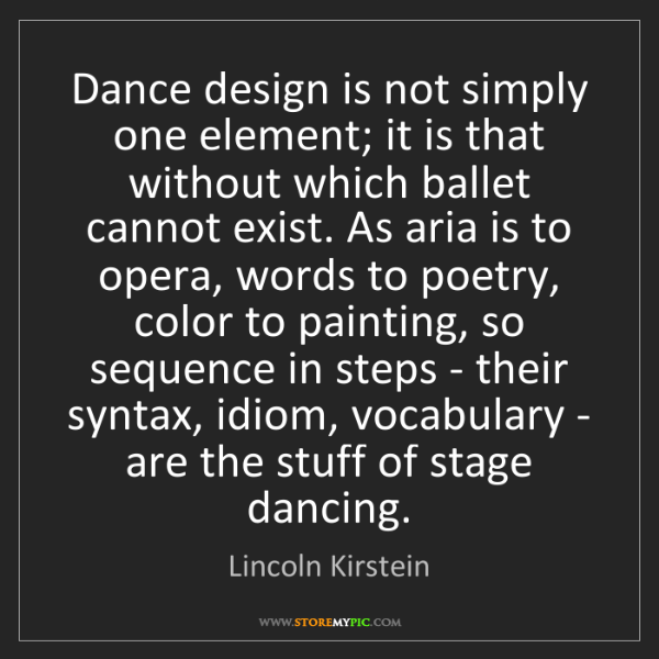 Lincoln Kirstein: Dance design is not simply one element; it is that without...