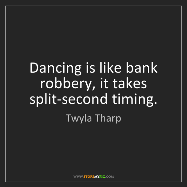Twyla Tharp: Dancing is like bank robbery, it takes split-second timing.