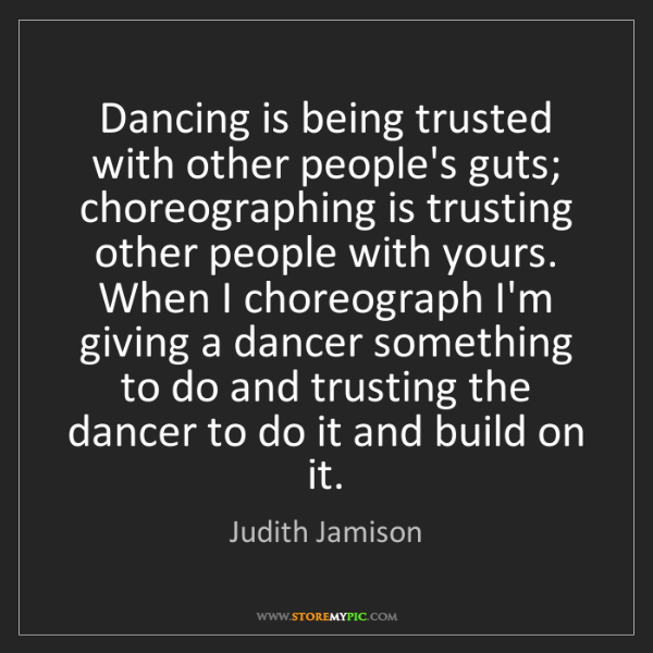 Judith Jamison: Dancing is being trusted with other people's guts; choreographing...