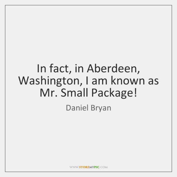In fact, in Aberdeen, Washington, I am known as Mr. Small Package!