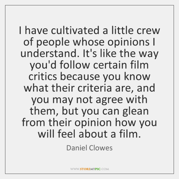 I have cultivated a little crew of people whose opinions I understand. ...