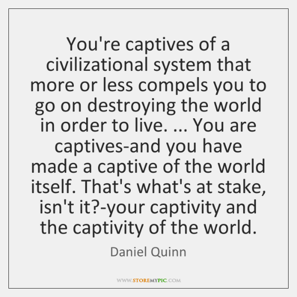 You're captives of a civilizational system that more or less compels you ...