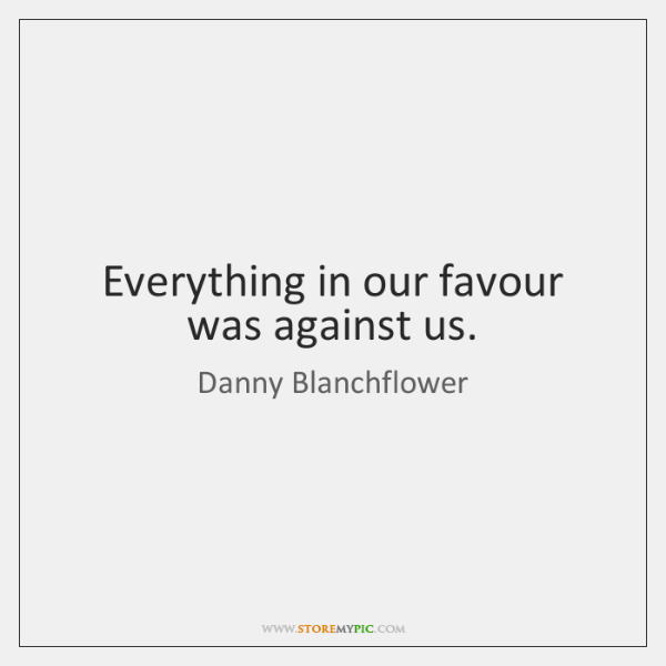 Everything in our favour was against us.