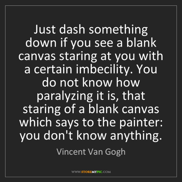 Vincent Van Gogh: Just dash something down if you see a blank canvas staring...
