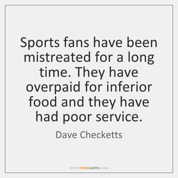 Sports fans have been mistreated for a long time. They have overpaid ...