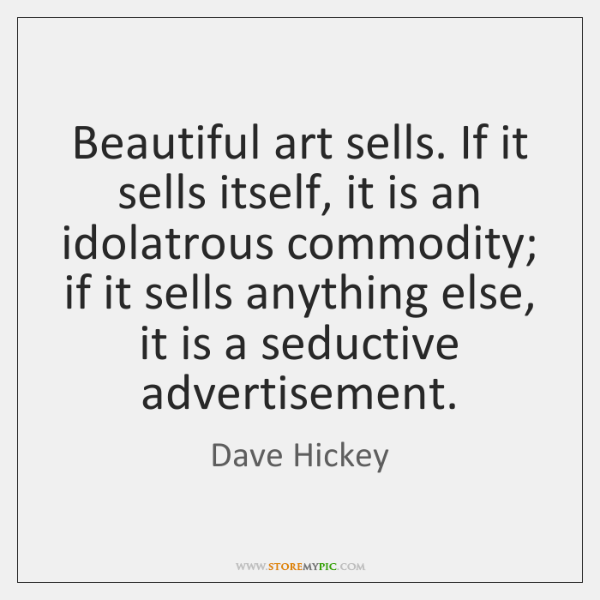 Beautiful art sells. If it sells itself, it is an idolatrous commodity; ...
