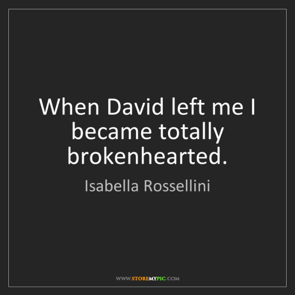 Isabella Rossellini: When David left me I became totally brokenhearted.