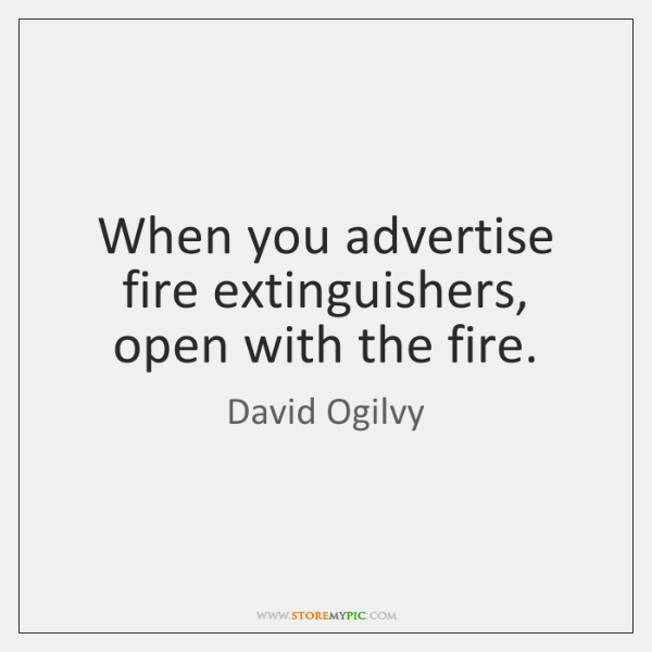 When you advertise fire extinguishers, open with the fire.