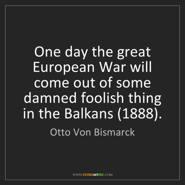 Otto Von Bismarck: One day the great European War will come out of some...