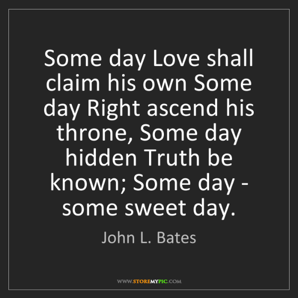 John L. Bates: Some day Love shall claim his own Some day Right ascend...