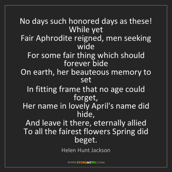 Helen Hunt Jackson: No days such honored days as these! While yet  Fair Aphrodite...