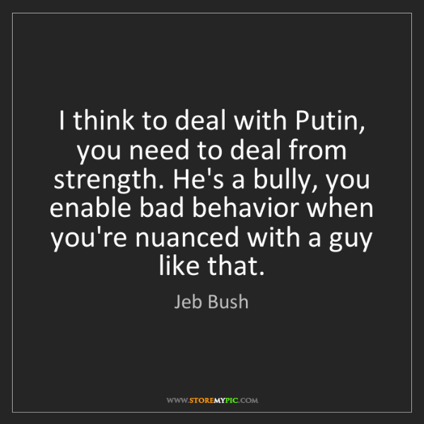 Jeb Bush: I think to deal with Putin, you need to deal from strength....