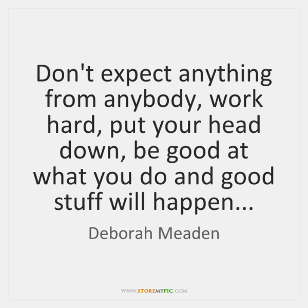 Don't expect anything from anybody, work hard, put your head down, be ...