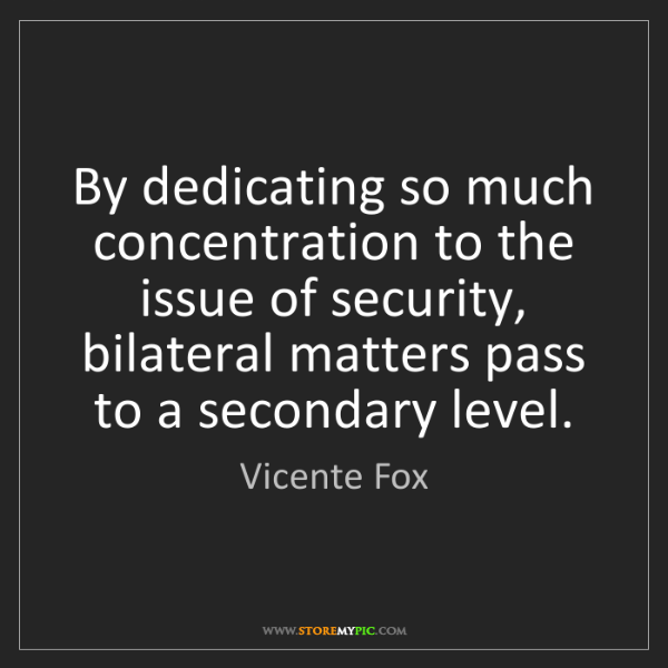 Vicente Fox: By dedicating so much concentration to the issue of security,...