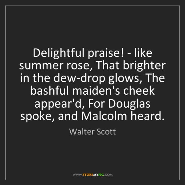 Walter Scott: Delightful praise! - like summer rose, That brighter...