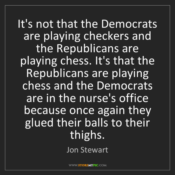 Jon Stewart: It's not that the Democrats are playing checkers and...