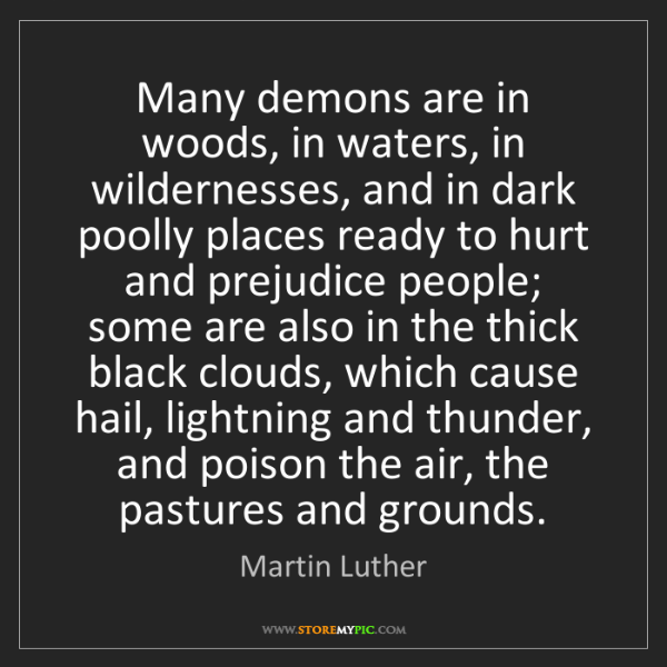 Martin Luther: Many demons are in woods, in waters, in wildernesses,...