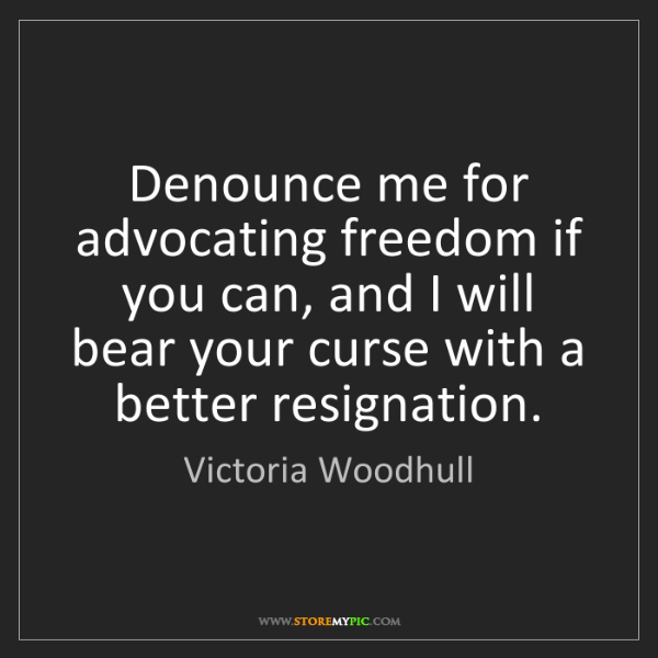 Victoria Woodhull: Denounce me for advocating freedom if you can, and I...
