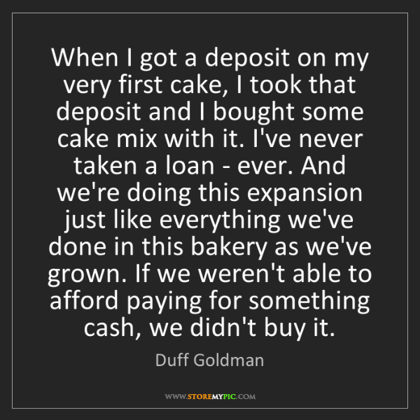 Duff Goldman: When I got a deposit on my very first cake, I took that...