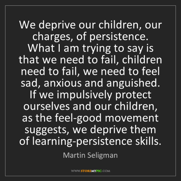 Martin Seligman: We deprive our children, our charges, of persistence....