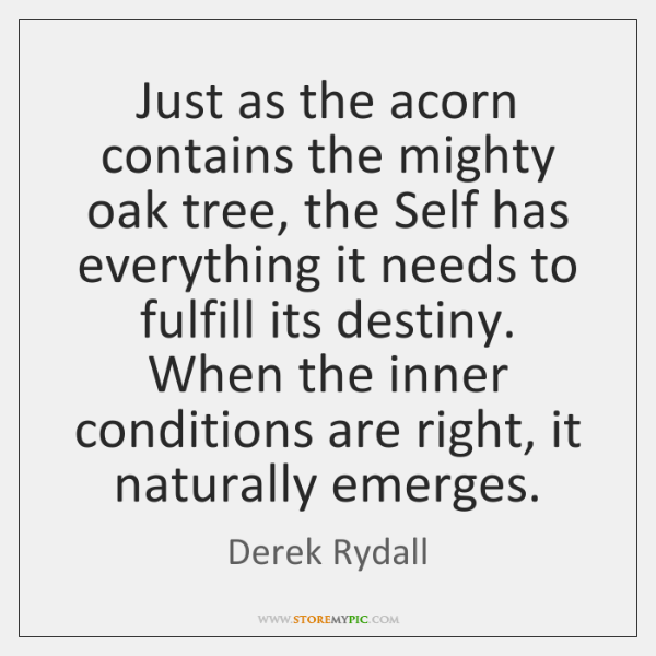 Just as the acorn contains the mighty oak tree, the Self has ...